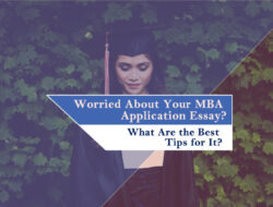 Worried About Your MBA Application Essay? What Are the Best Tips for It?